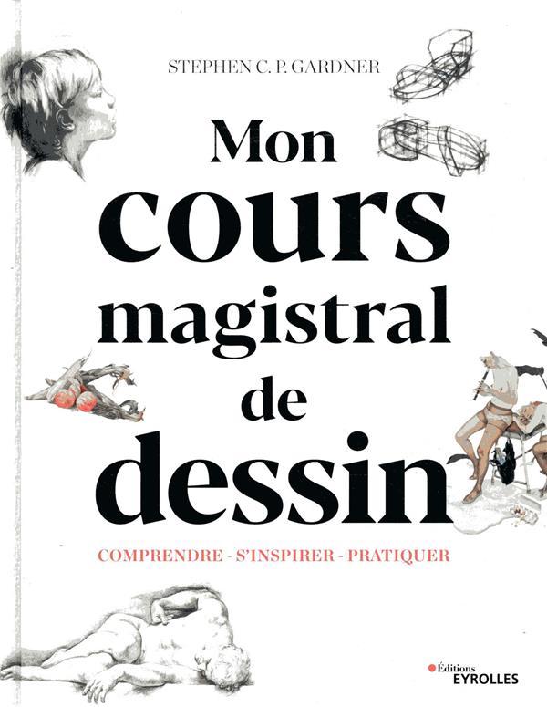 COURS MAGISTRAL DE DESSIN  -  COMPRENDRE, S'INSPIRER, PRATIQUER GARDNER S C P. EYROLLES