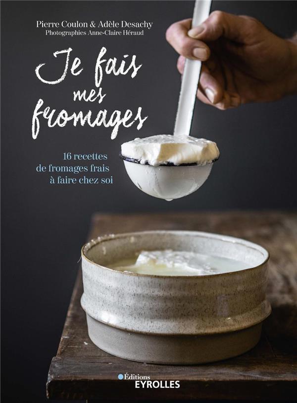 Je Fais Mes Fromages - 16 Recettes De Fromages Frais A Faire Chez Soi PIERRE COULON - ADÈLE DESACHY EYROLLES