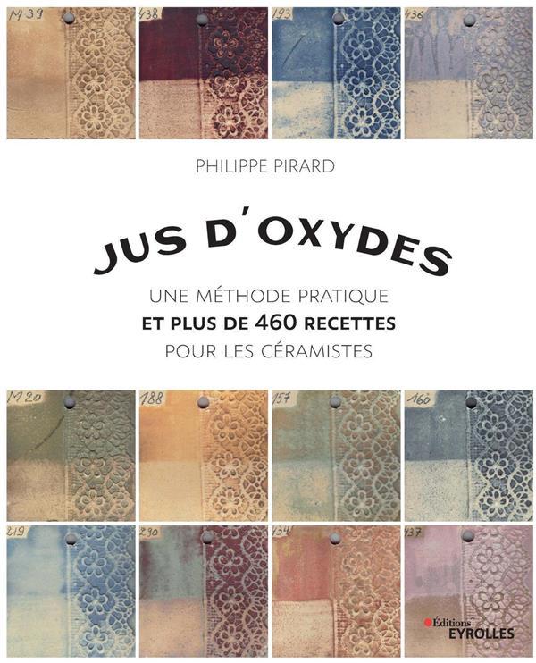 JUS D-OXYDES - UNE METHODE PRATIQUE ET PLUS DE 460 RECETTES POUR LES CERAMISTES PIRARD PHILIPPE EYROLLES