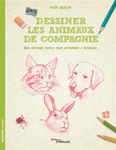 DESSINER LES ANIMAUX DE COMPAGNIE - UNE METHODE SIMPLE POUR APPRENDRE A DESSINER BERGIN MARK EYROLLES
