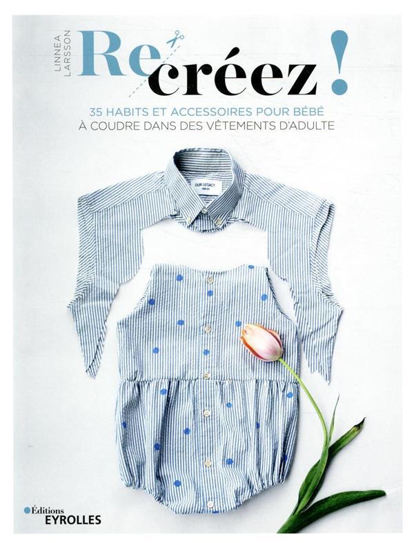 RE-CREEZ ! - 35 HABITS ET ACCESSOIRES POUR BEBE A COUDRE DANS DES VETEMENTS D'ADULTE