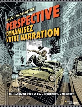 PERSPECTIVE : DYNAMISEZ VOTRE NARRATION - LES TECHNIQUES POUR LA BD, L'ILLUSTRATION, L'ANIMATION