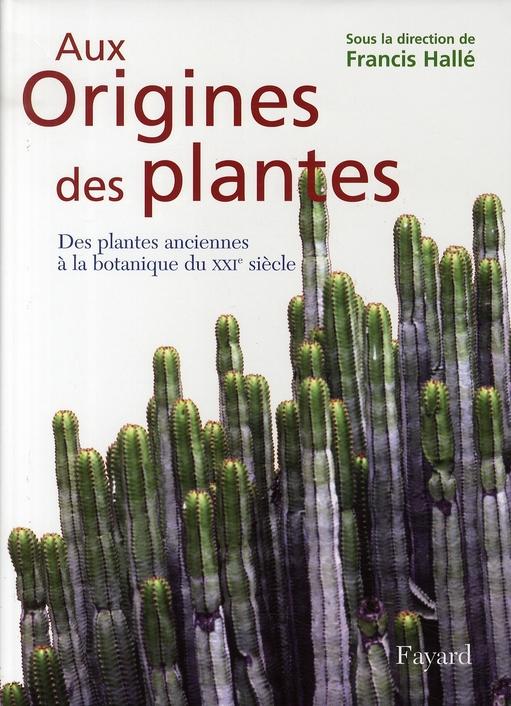 AUX ORIGINES DES PLANTES T.1  -  DES PLANTES ANCIENNES A LA BOTANIQUE DU XXI SIECLE HALLE FRANCIS FAYARD