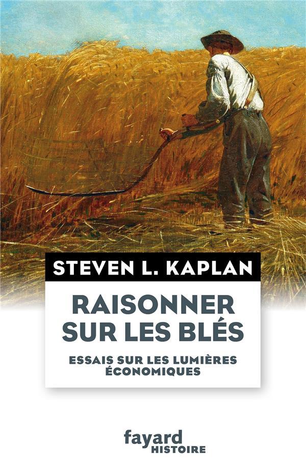 RAISONNER SUR LES BLES - ESSAIS SUR LES LUMIERES ECONOMIQUES KAPLAN, STEVEN Fayard