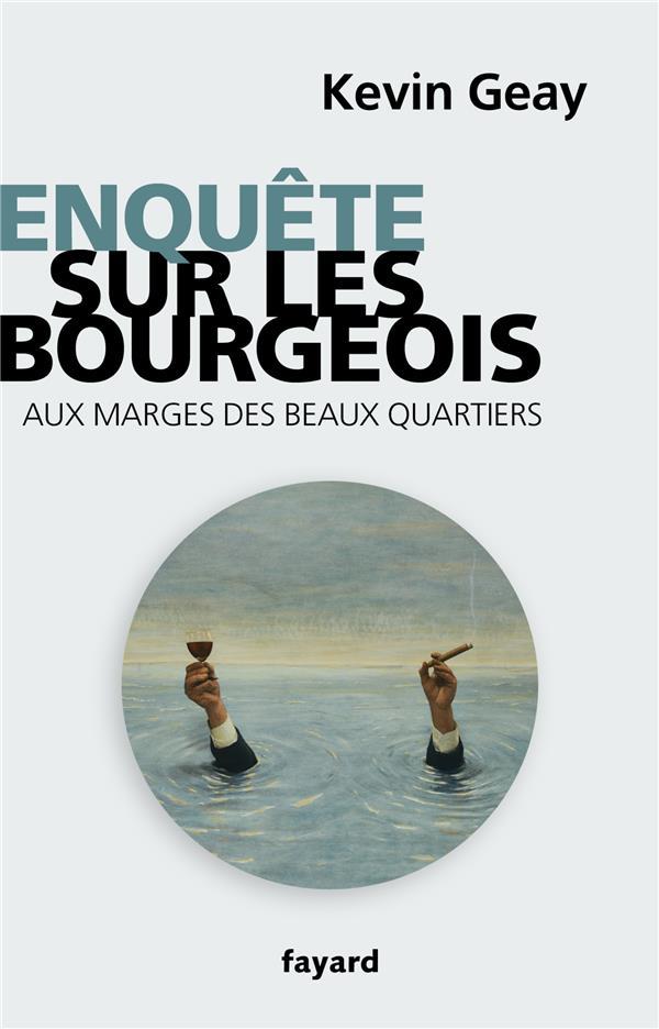 ENQUETE SUR LES BOURGEOIS GEAY KEVIN FAYARD