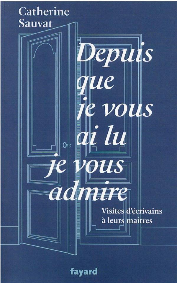 DEPUIS QUE JE VOUS AI LU, JE VOUS ADMIRE : VISITES D'ECRIVAINS A LEURS MAITRES SAUVAT CATHERINE FAYARD