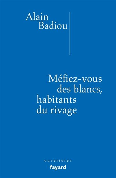 MEFIEZ-VOUS DES BLANCS, HABITANTS DU RIVAGE ! BADIOU ALAIN FAYARD