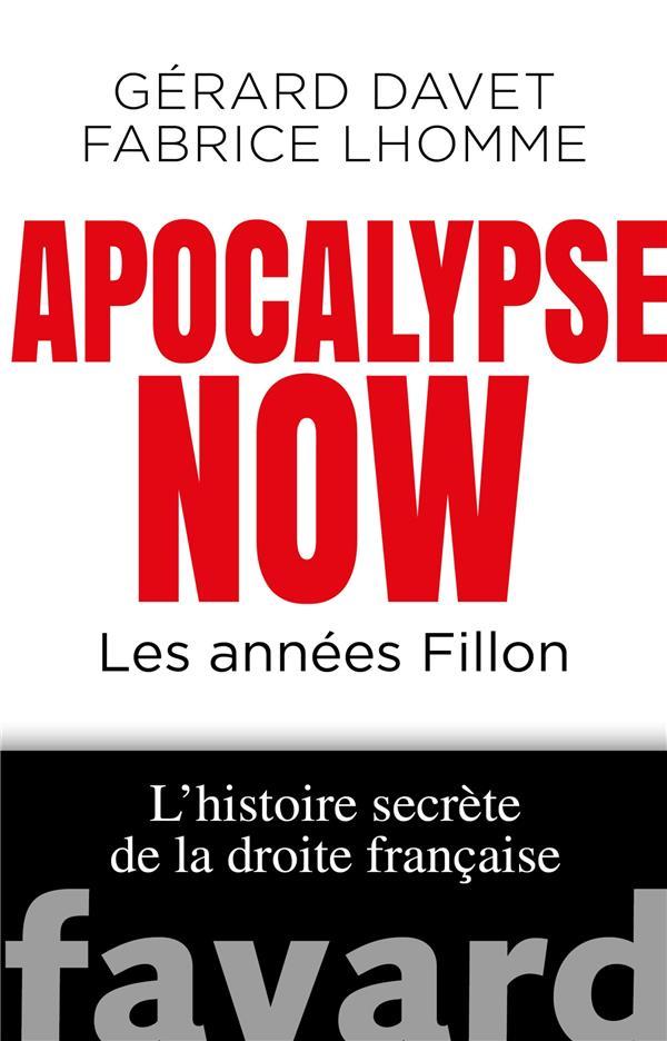 APOCALYPSE NOW  -  LES ANNEES FILLON  -  L'HISTOIRE SECRETE DE LA DROITE FRANCAISE DAVET/LHOMME FAYARD