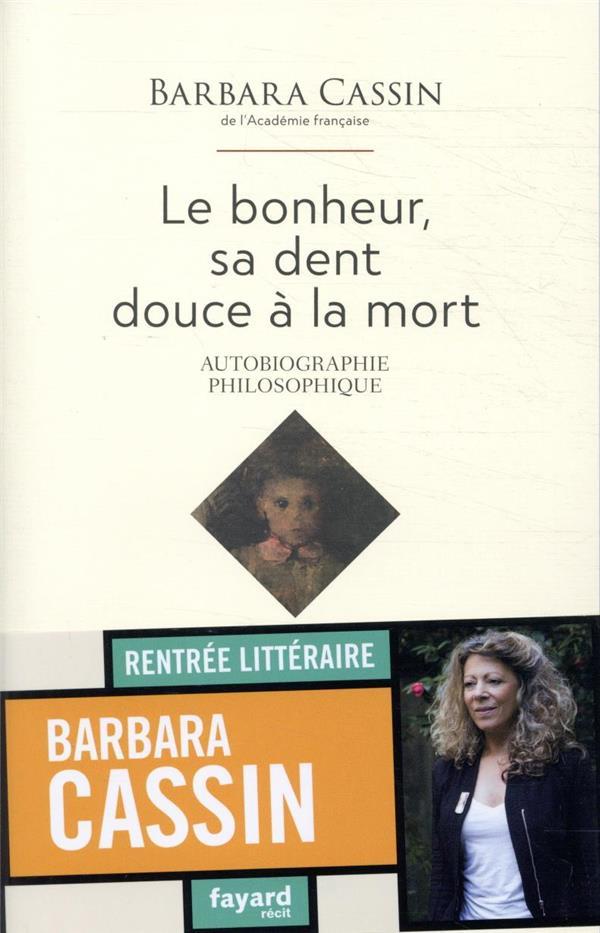 LE BONHEUR, SA DENT DOUCE A LA MORT  -  AUTOBIOGRAPHIE PHILOSOPHIQUE CASSIN BARBARA FAYARD