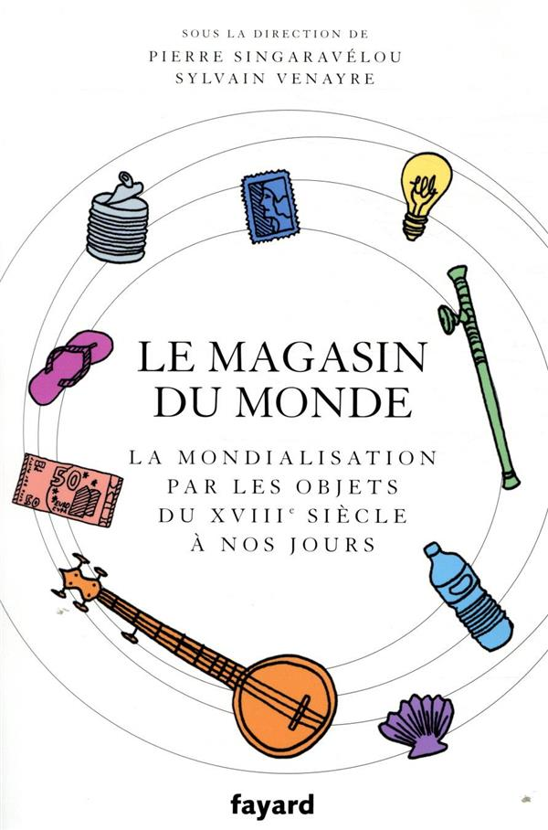 LE MAGASIN DU MONDE - LA MONDIALISATION PAR LES OBJETS DU XVIIIE SIECLE A NOS JOURS