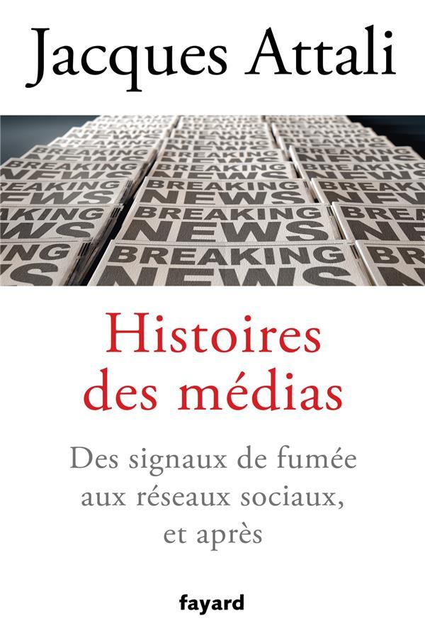 HISTOIRES DES MEDIAS  -  DES SIGNAUX DE FUMEE AUX RESEAUX SOCIAUX, ET APRES ATTALI, JACQUES FAYARD