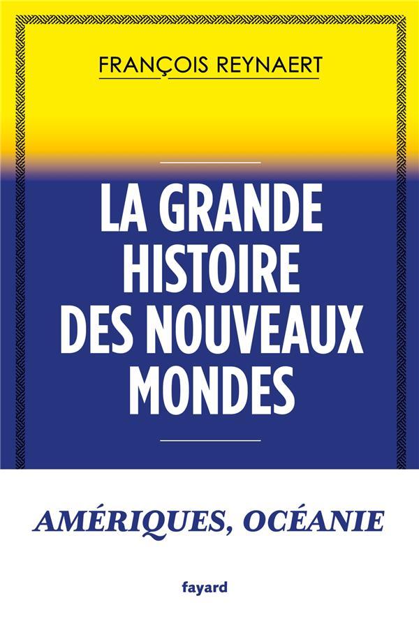 LA GRANDE HISTOIRE DES NOUVEAUX MONDES  -  AMERIQUES, OCEANIE REYNAERT, FRANCOIS FAYARD