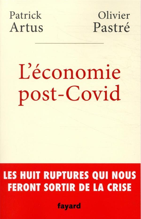 L'ECONOMIE POST-COVID - LES HUIT RUPTURES QUI NOUS FERONT SORTIR DE LA CRISE PASTRE/ARTUS FAYARD