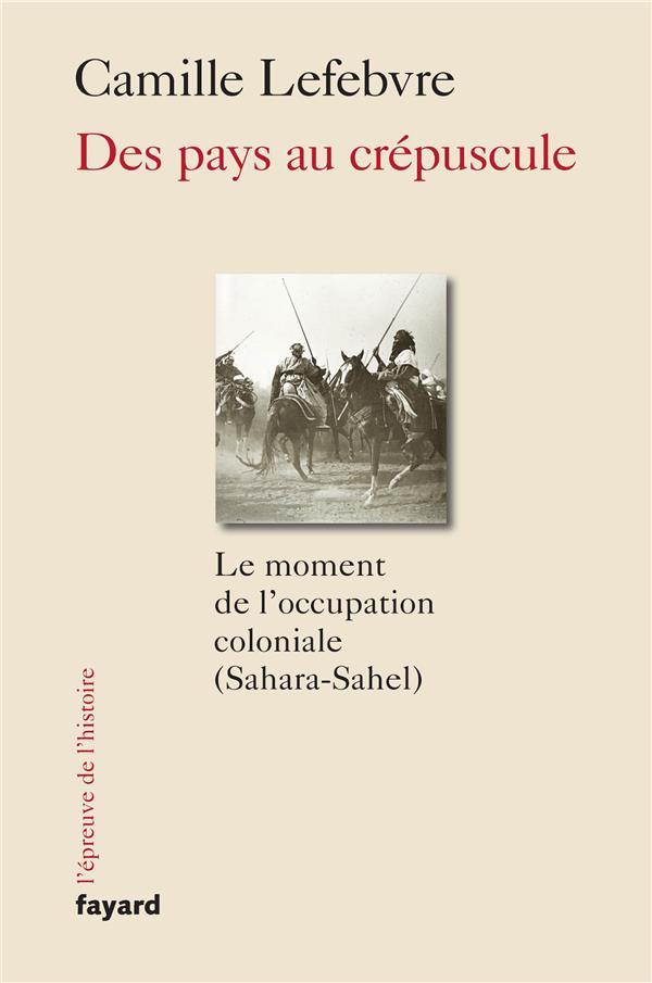 DES PAYS AU CREPUSCULE : LE MOMENT DE L'OCCUPATION COLONIALE (SAHARA-SAHEL)