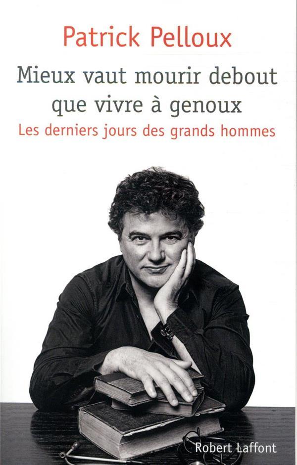 LES DERNIERS JOURS DES GRANDS HOMMES T.2  -  MIEUX VAUT MOURIR DEBOUT QUE VIVRE A GENOUX PELLOUX PATRICK ROBERT LAFFONT