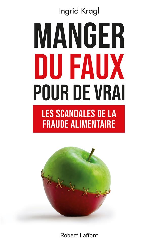MANGER DU FAUX POUR DE VRAI  -  LES SCANDALES DE LA FRAUDE ALIMENTAIRE KRAGL, INGRID ROBERT LAFFONT