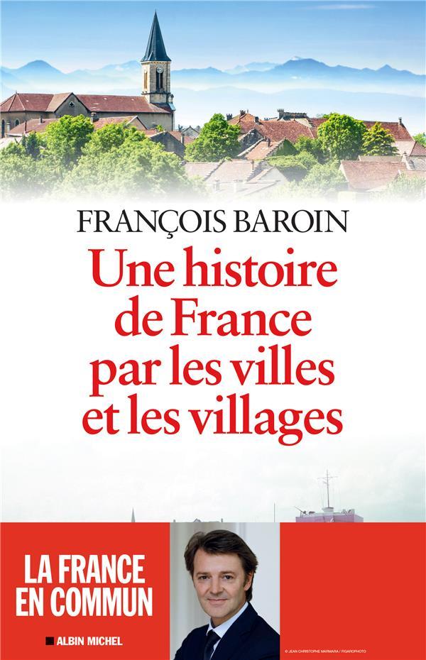 UNE HISTOIRE DE FRANCE PAR LES VILLES ET LES VILLAGES Baroin François Albin Michel