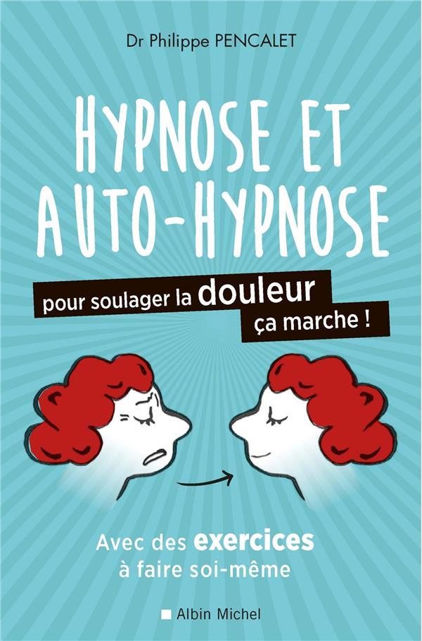 L'HYPNOSE ET L'AUTO-HYPNOSE POUR SOULAGER LA DOULEUR, CA MARCHE ! PENCALET PHILIPPE ALBIN MICHEL