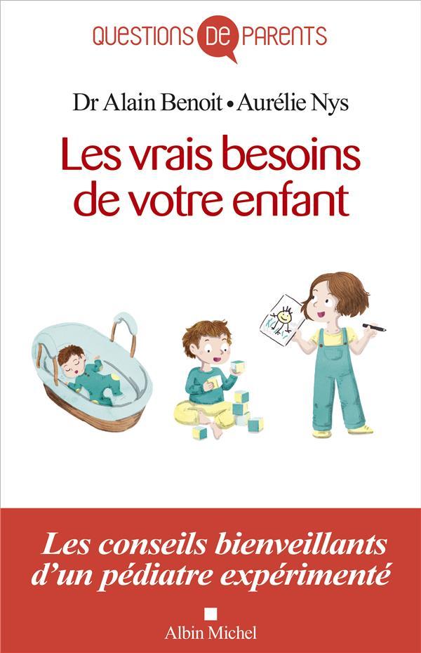 LES VRAIS BESOINS DE VOTRE ENFANT  -  LES CONSEILS BIENVEILLANTS D'UN PEDIATRE EXPERIMENTE BENOIT/NYS ALBIN MICHEL