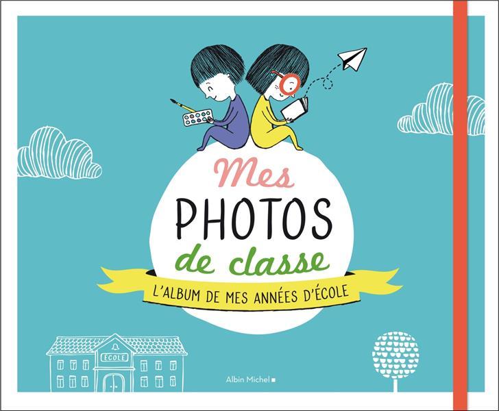 MES PHOTOS DE CLASSE  -  L'ALBUM SOUVENIR DE MES ANNEES D'ECOLE XXX ALBIN MICHEL