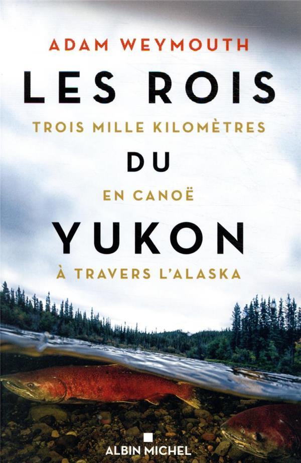 LES ROIS DU YUKON  -  TROIS MILLE KILOMETRES EN CANOE A TRAVERS L'ALASKA WEYMOUTH, ADAM ALBIN MICHEL