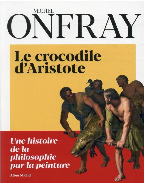 - LE CROCODILE D'ARISTOTE - UNE HISTOIRE DE LA PHILOSOPHIE PAR LA PEINTURE