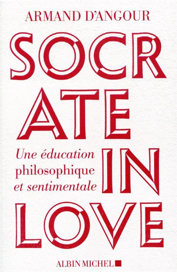 SOCRATE IN LOVE - UNE EDUCATION PHILOSOPHIQUE ET SENTIMENTALE D'ANGOUR ARMAND ALBIN MICHEL