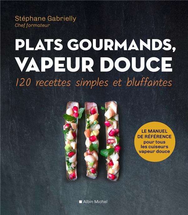 PLATS GOURMANDS, VAPEUR DOUCE  -  120 RECETTES SIMPLES ET BLUFFANTES GABRIELLY, STEPHANE ALBIN MICHEL