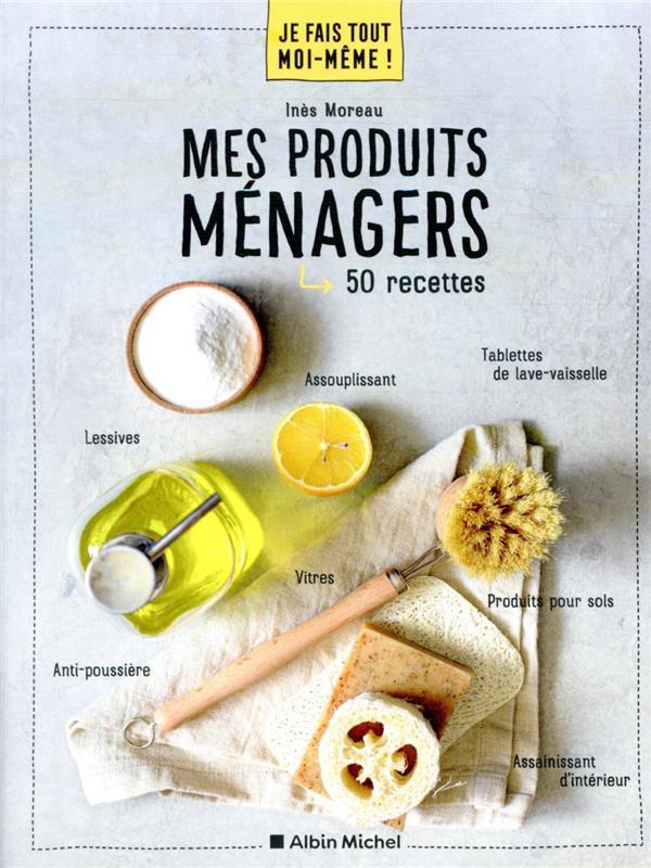 JE FAIS TOUT MOI-MEME !  -  MES PRODUITS MENAGER  -  50 RECETTES MOREAU INES ALBIN MICHEL