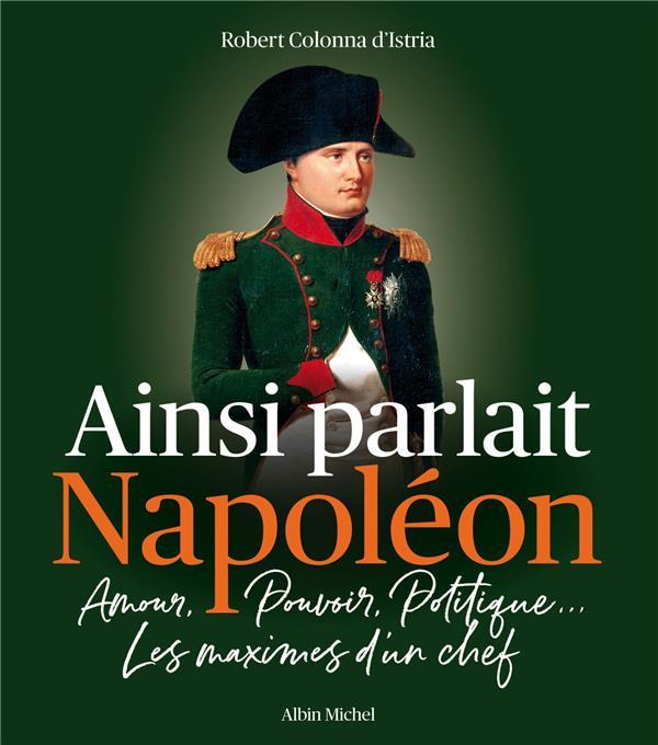 AINSI PARLAIT NAPOLEON : AMOUR, POUVOIR, POLITIQUE... LES MAXIMES D'UN CHEF COLONNA D'ISTRIA, ROBERT ALBIN MICHEL