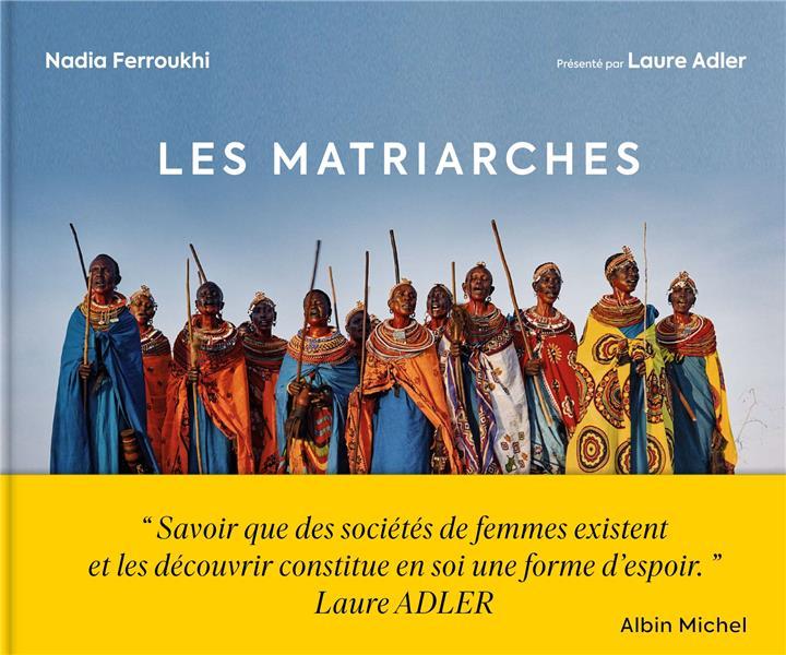 LES MATRIARCHES : DERNIERES SOCIETES DE FEMMES AUTOUR DU MONDE FERROUKHI NADIA ALBIN MICHEL