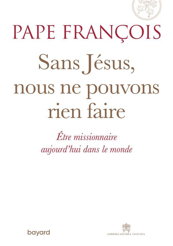 SANS JESUS, NOUS NE POUVONS RIEN FAIRE  -  ETRE MISSIONNAIRE AUJOURD'HUI DANS LE MONDE