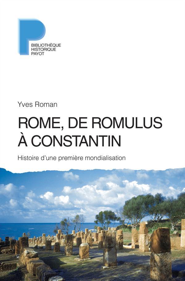 ROME, DE ROMULUS A CONSTANTIN HISTOIRE D'UNE PREMIERE MONDIALISATION, VIIIE S. AV. J.-C.-IVE S. APR. Roman Yves Payot