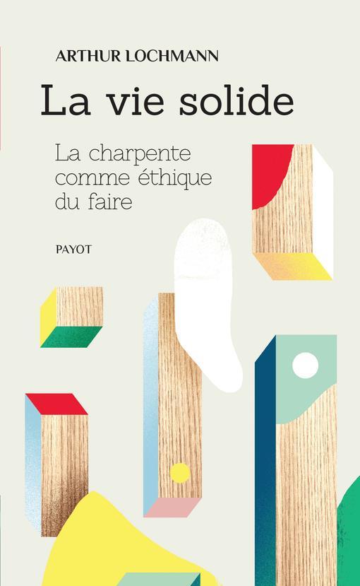 LA VIE SOLIDE - LA CHARPENTE COMME ETHIQUE DU FAIRE LOCHM PAYOT POCHE