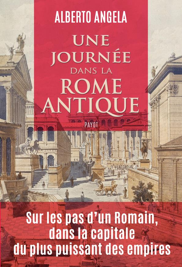 UNE JOURNEE DANS LA ROME ANTIQUE  -  SUR LES  PAS D'UN ROMAIN, DANS LA CAPITALE DU PLUS PUISSANT DES EMPIRES ANGELA/PASA PAYOT POCHE