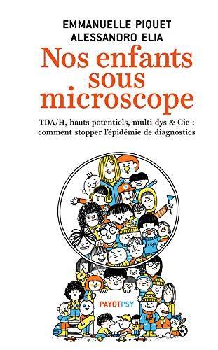 NOS ENFANTS SOUS MICROSCOPE  -  TDHA, HAUT POTENTIEL, MULTI-DYS et CIE : COMMENT STOPPER L'EPIDEMIE DE DIAGNOSTICS