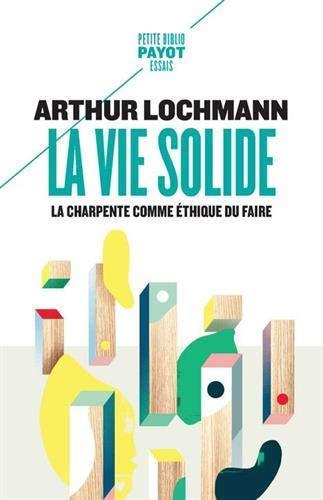LA VIE SOLIDE  -  LA CHARPENTE COMME ETHIQUE DU FAIRE LOCHMANN ARTHUR PAYOT POCHE