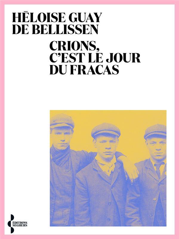 CRIONS, C'EST LE JOUR DU FRACAS GUAY DE BELLISSEN, HELOISE SEGHERS
