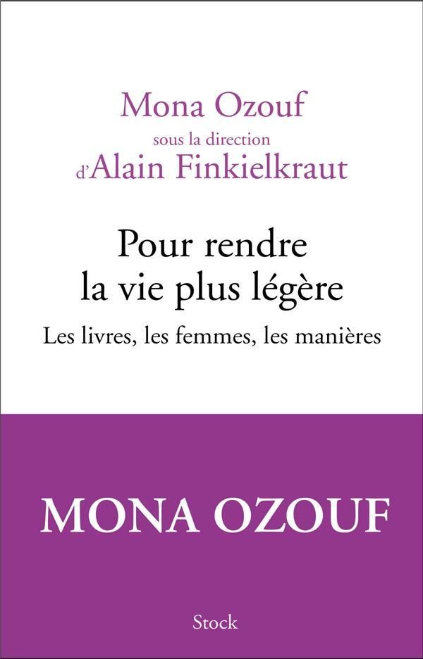 POUR RENDRE LA VIE PLUS LEGERE  -  LES LIVRES, LES FEMMES, LES MANIERES OZOUF/FINKIELKRAUT STOCK