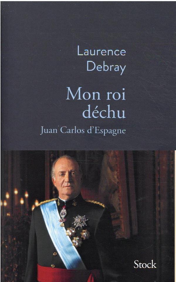 MON ROI DECHU : JUAN CARLOS D'ESPAGNE DEBRAY LAURENCE STOCK