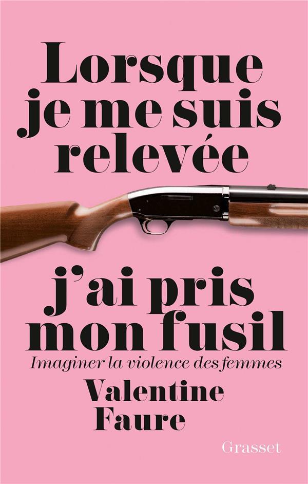 LORSQUE JE ME SUIS RELEVEE J'AI PRIS MON FUSIL - IMAGINER LA VIOLENCE DES FEMMES FAURE VALENTINE GRASSET