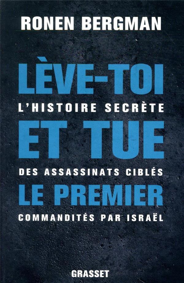 LEVE-TOI ET TUE LE PREMIER  -  L'HISTOIRE SECRETE DES ASSASSINATS CIBLES COMMANDITES PAR ISRAEL BERGMAN RONEN GRASSET