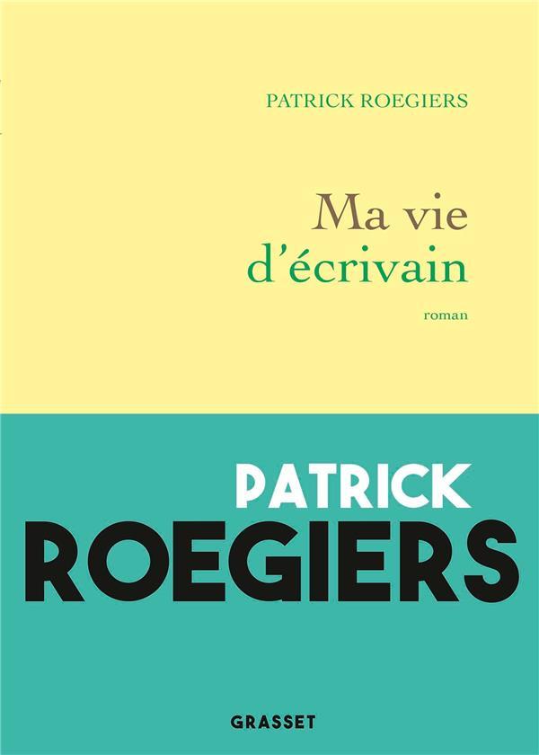 MA VIE D'ECRIVAIN ROEGIERS PATRICK GRASSET