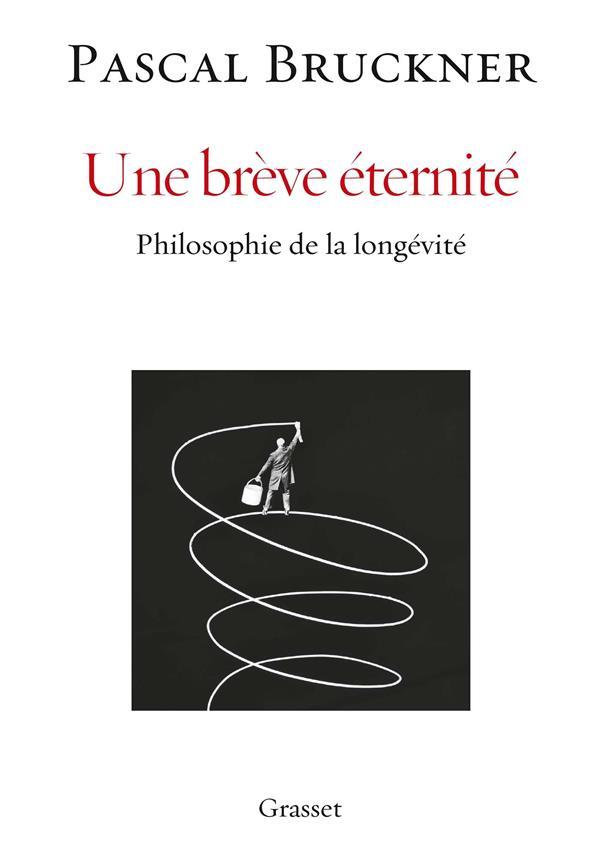 BRUCKNER, PASCAL  - UNE BREVE ETERNITE  -  PHILOSOPHIE DE LA LONGEVITE