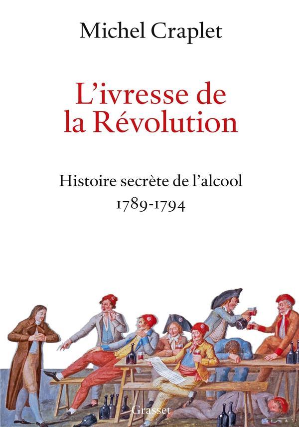 L'IVRESSE DE LA REVOLUTION  -  HISTOIRE SECRETE DE L'ALCOOL, 1789-1794