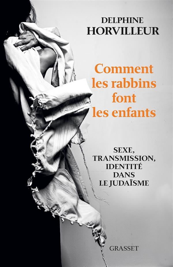 COMMENT LES RABBINS FONT LES ENFANTS  -  SEXE, TRANSMISSION, IDENTITE DANS LE JUDAISME Horvilleur Delphine Grasset