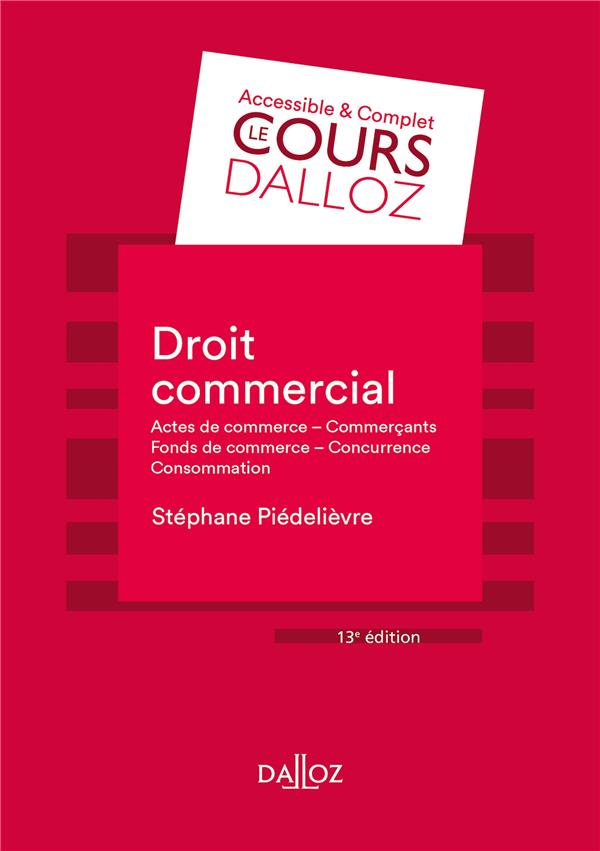 DROIT COMMERCIAL : ACTES DE COMMERCE - COMMERCANTS - FONDS DE COMMERCE - CONCURRENCE - CONSOMMATION (13E EDITION)