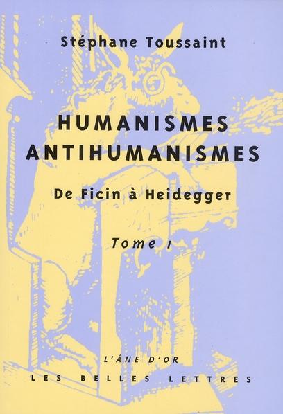 HUMANISME, ANTIHUMANISMES T.1     DE FICIN A HEIDEGGER