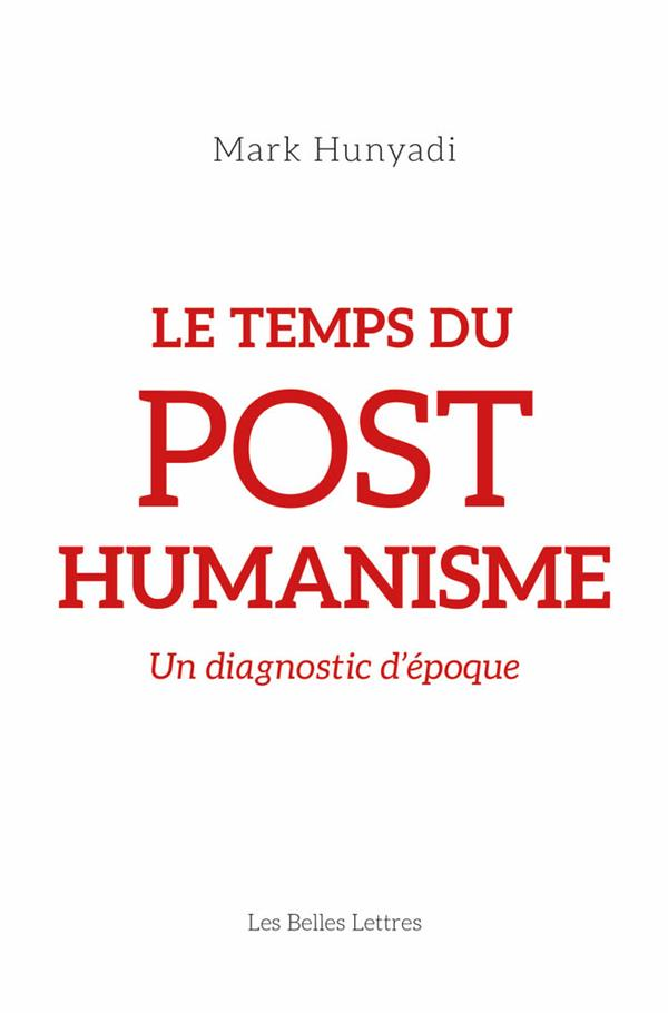 LE TEMPS DU POSTHUMANISME - UN HUNYADI MARK BELLES LETTRES