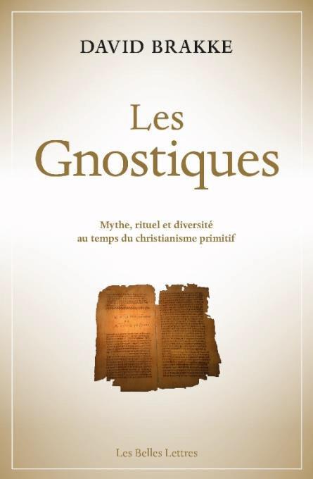 LES GNOSTIQUES - MYTHE, RITUEL ET DIVERSITE AU TEMPS DU CHRISTIANISME PRIMITIF BRAKKE DAVID BELLES LETTRES